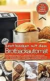 Brot backen mit dem Brotbackautomat DAS ORIGINAL: Das Brotbackbuch - Rezepte für Genießer - Brot backen für Anfänger & Fortgeschrittene inkl. Eiweißbrot, ... u.v.m. (Backen - die besten Rezepte)